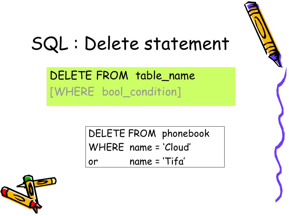 SQL : Delete statement DELETE FROM table_name [WHERE bool_condition] DELETE FROM phonebook WHERE name = 'Cloud' or name = 'Tifa'