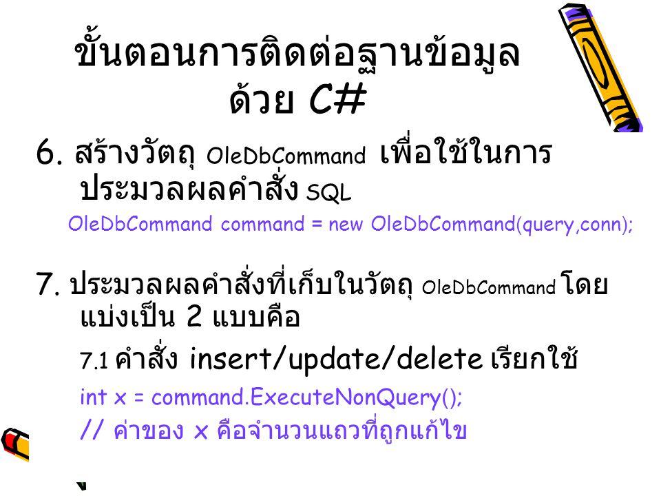 6. สร้างวัตถุ OleDbCommand เพื่อใช้ในการ ประมวลผลคำสั่ง SQL OleDbCommand command = new OleDbCommand(query,conn); 7. ประมวลผลคำสั่งที่เก็บในวัตถุ OleDb