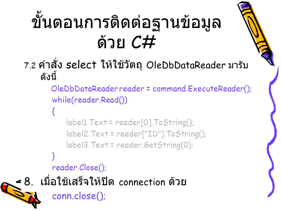 7.2 คำสั่ง select ให้ใช้วัตถุ OleDbDataReader มารับ ดังนี้ OleDbDataReader reader = command.ExecuteReader(); while(reader.Read()) { label1.Text = reader[0].ToString(); label2.Text = reader[ ID ].ToString(); label3.Text = reader.GetString(0); } reader.Close(); 8.