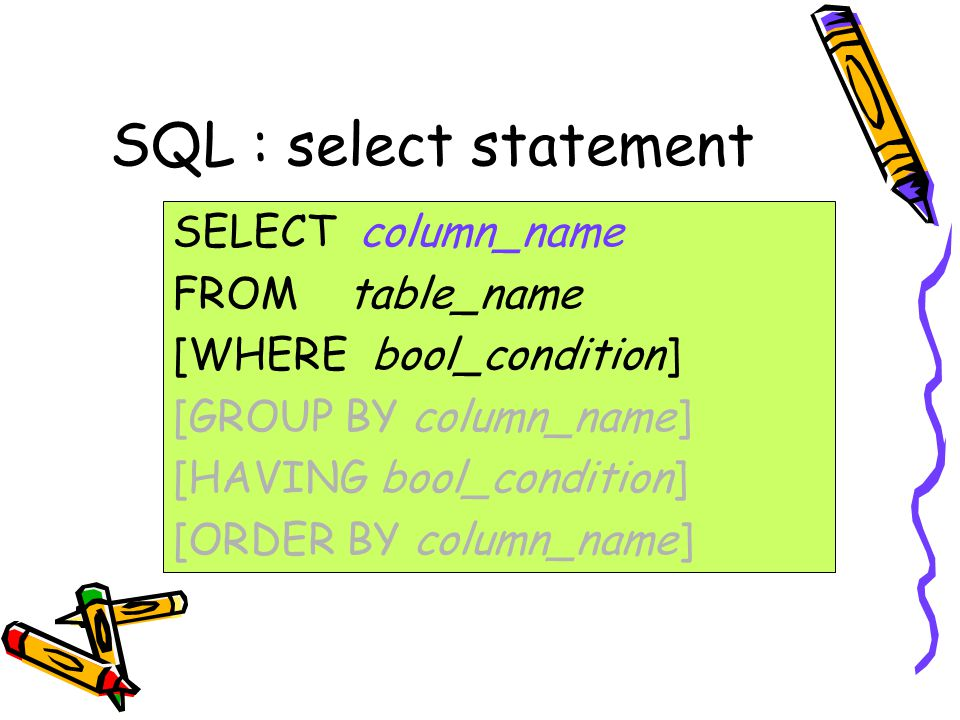 SQL : select statement SELECT column_name FROM table_name [WHERE bool_condition] [GROUP BY column_name] [HAVING bool_condition] [ORDER BY column_name]