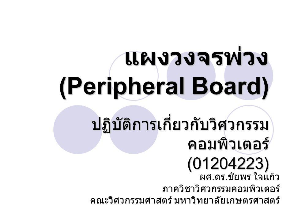 แผงวงจรพ่วง (Peripheral Board) ปฏิบัติการเกี่ยวกับวิศวกรรม คอมพิวเตอร์ (01204223) ผศ. ดร. ชัยพร ใจแก้ว ภาควิชาวิศวกรรมคอมพิวเตอร์ คณะวิศวกรรมศาสตร์ มห