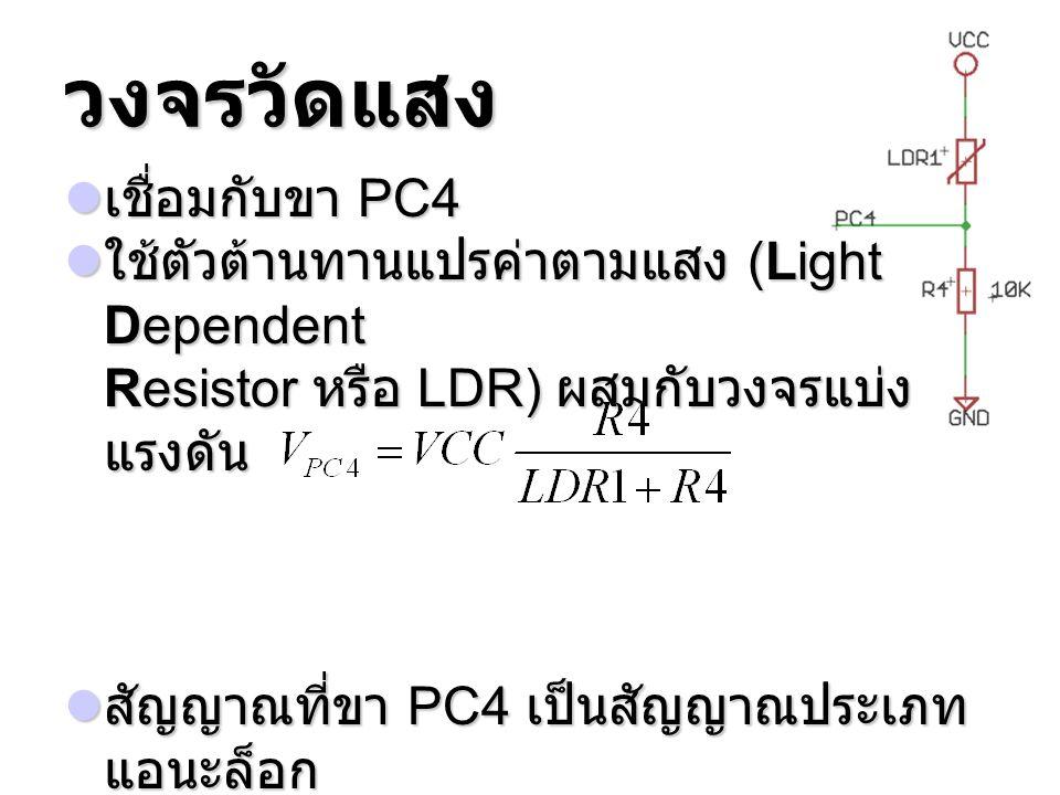วงจรวัดแสง เชื่อมกับขา PC4 เชื่อมกับขา PC4 ใช้ตัวต้านทานแปรค่าตามแสง (Light Dependent Resistor หรือ LDR) ผสมกับวงจรแบ่ง แรงดัน ใช้ตัวต้านทานแปรค่าตามแ