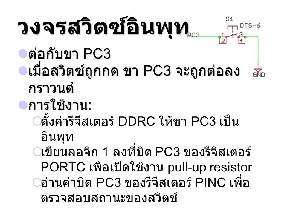 วงจรสวิตซ์อินพุท ต่อกับขา PC3 ต่อกับขา PC3 เมื่อสวิตซ์ถูกกด ขา PC3 จะถูกต่อลง กราวนด์ เมื่อสวิตซ์ถูกกด ขา PC3 จะถูกต่อลง กราวนด์ การใช้งาน : การใช้งาน