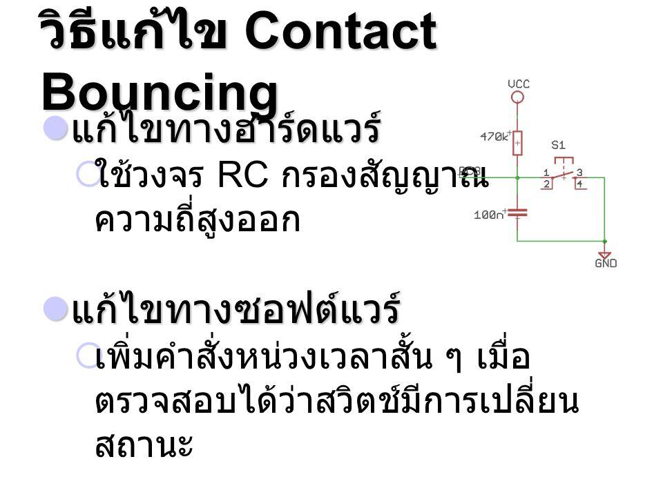 วิธีแก้ไข Contact Bouncing แก้ไขทางฮาร์ดแวร์ แก้ไขทางฮาร์ดแวร์  ใช้วงจร RC กรองสัญญาณ ความถี่สูงออก แก้ไขทางซอฟต์แวร์ แก้ไขทางซอฟต์แวร์  เพิ่มคำสั่ง