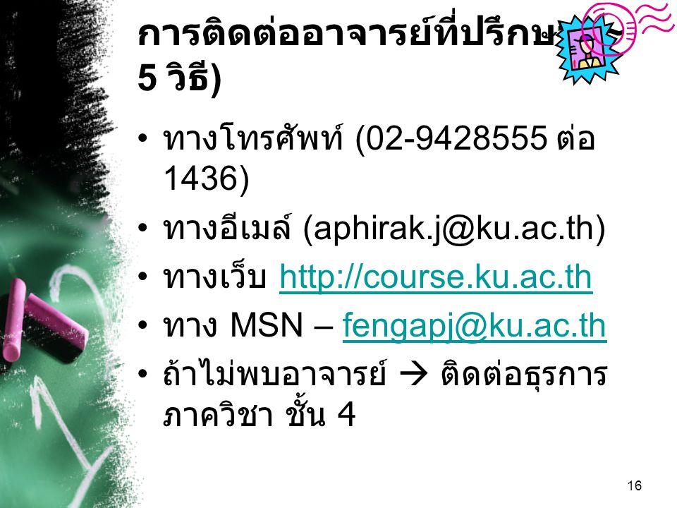 16 การติดต่ออาจารย์ที่ปรึกษา (~ 5 วิธี ) ทางโทรศัพท์ (02-9428555 ต่อ 1436) ทางอีเมล์ (aphirak.j@ku.ac.th) ทางเว็บ http://course.ku.ac.thhttp://course.ku.ac.th ทาง MSN – fengapj@ku.ac.thfengapj@ku.ac.th ถ้าไม่พบอาจารย์  ติดต่อธุรการ ภาควิชา ชั้น 4