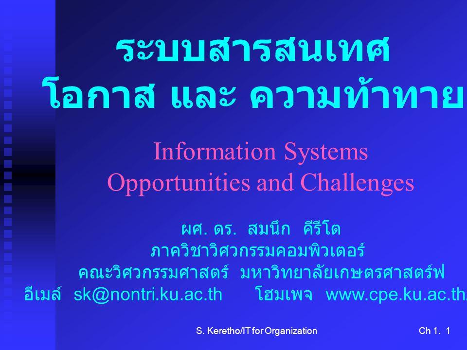 S. Keretho/IT for OrganizationCh 1. 1 Information Systems Opportunities and Challenges ระบบสารสนเทศ โอกาส และ ความท้าทาย ผศ. ดร. สมนึก คีรีโต ภาควิชาว