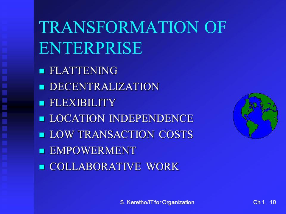 S. Keretho/IT for OrganizationCh 1. 10 TRANSFORMATION OF ENTERPRISE n FLATTENING n DECENTRALIZATION n FLEXIBILITY n LOCATION INDEPENDENCE n LOW TRANSA