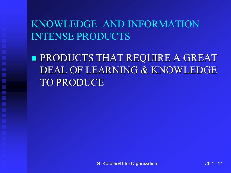 S. Keretho/IT for OrganizationCh 1. 11 KNOWLEDGE- AND INFORMATION- INTENSE PRODUCTS n PRODUCTS THAT REQUIRE A GREAT DEAL OF LEARNING & KNOWLEDGE TO PR