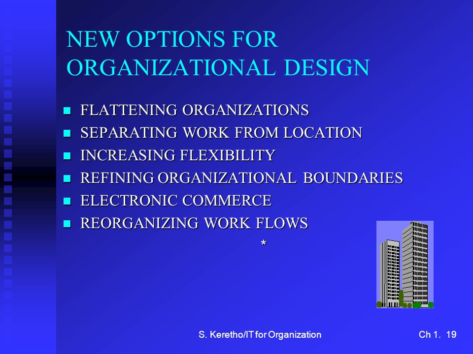 S. Keretho/IT for OrganizationCh 1. 19 NEW OPTIONS FOR ORGANIZATIONAL DESIGN n FLATTENING ORGANIZATIONS n SEPARATING WORK FROM LOCATION n INCREASING F