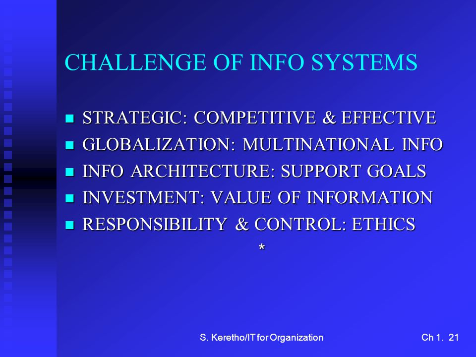 S. Keretho/IT for OrganizationCh 1. 21 CHALLENGE OF INFO SYSTEMS n STRATEGIC: COMPETITIVE & EFFECTIVE n GLOBALIZATION: MULTINATIONAL INFO n INFO ARCHI