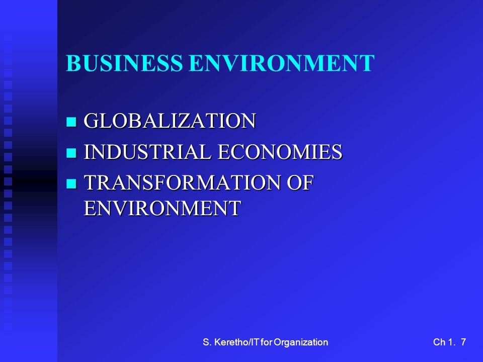 S. Keretho/IT for OrganizationCh 1. 7 BUSINESS ENVIRONMENT n GLOBALIZATION n INDUSTRIAL ECONOMIES n TRANSFORMATION OF ENVIRONMENT