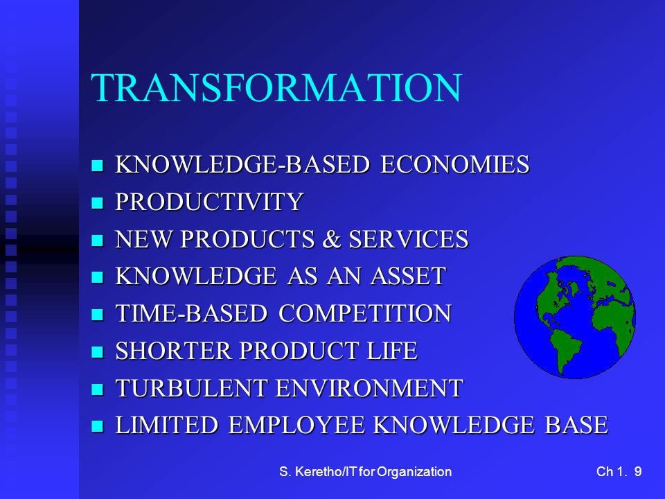 S. Keretho/IT for OrganizationCh 1. 9 TRANSFORMATION n KNOWLEDGE-BASED ECONOMIES n PRODUCTIVITY n NEW PRODUCTS & SERVICES n KNOWLEDGE AS AN ASSET n TI