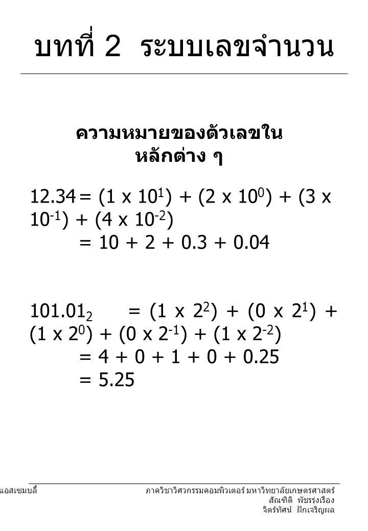 204221 องค์ประกอบคอมพิวเตอร์และภาษาแอสเซมบลี้ ภาควิชาวิศวกรรมคอมพิวเตอร์ มหาวิทยาลัยเกษตรศาสตร์ สัณฑิติ พัชรรุ่งเรือง จิตร์ทัศน์ ฝักเจริญผล บทที่ 2 ระบบเลขจำนวน 12.34= (1 x 10 1 ) + (2 x 10 0 ) + (3 x 10 -1 ) + (4 x 10 -2 ) = 10 + 2 + 0.3 + 0.04 101.01 2 = (1 x 2 2 ) + (0 x 2 1 ) + (1 x 2 0 ) + (0 x 2 -1 ) + (1 x 2 -2 ) = 4 + 0 + 1 + 0 + 0.25 = 5.25 ความหมายของตัวเลขใน หลักต่าง ๆ