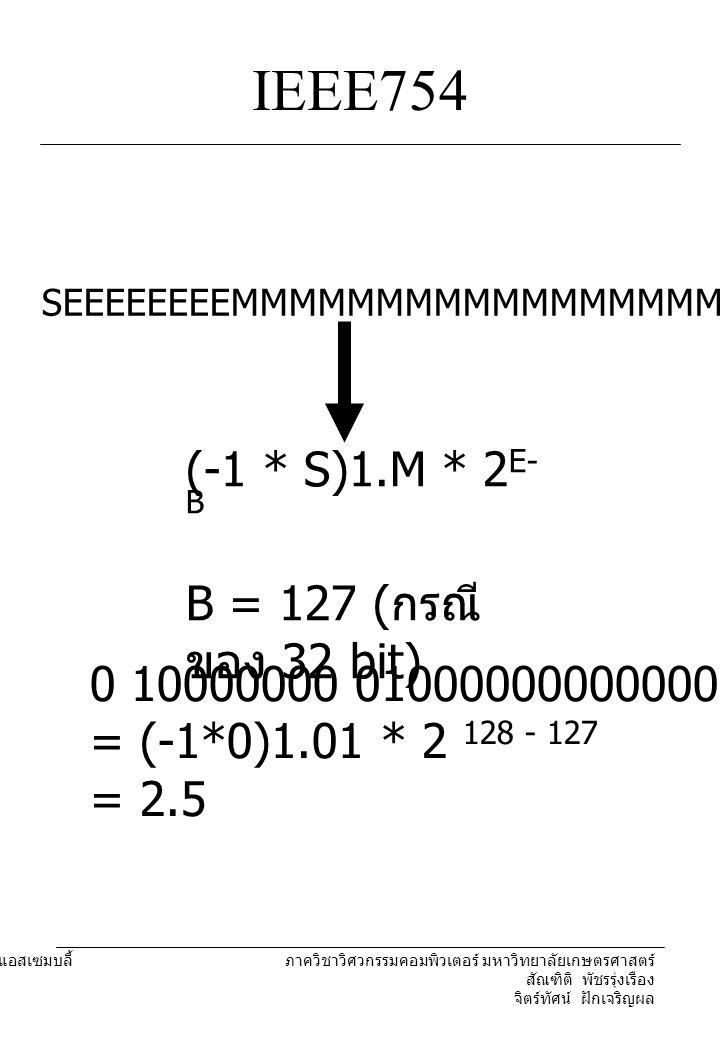 204221 องค์ประกอบคอมพิวเตอร์และภาษาแอสเซมบลี้ ภาควิชาวิศวกรรมคอมพิวเตอร์ มหาวิทยาลัยเกษตรศาสตร์ สัณฑิติ พัชรรุ่งเรือง จิตร์ทัศน์ ฝักเจริญผล IEEE754 SEEEEEEEEMMMMMMMMMMMMMMMMMMMMMMM (-1 * S)1.M * 2 E- B B = 127 ( กรณี ของ 32 bit) 0 10000000 0100000000000000000000 = (-1*0)1.01 * 2 128 - 127 = 2.5