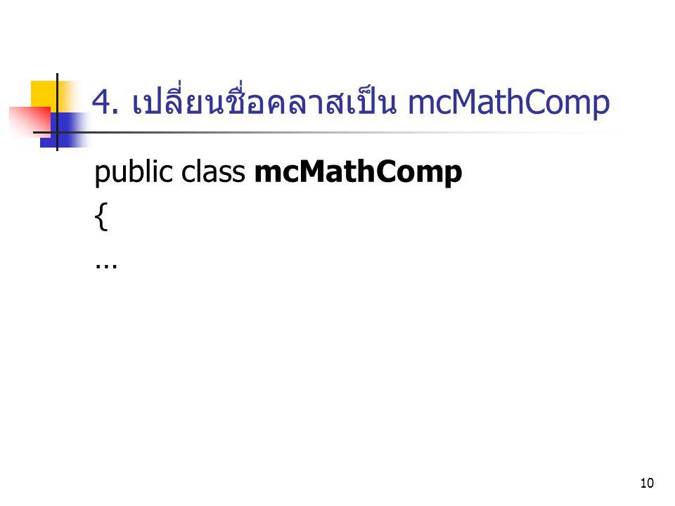 10 4. เปลี่ยนชื่อคลาสเป็น mcMathComp public class mcMathComp { …