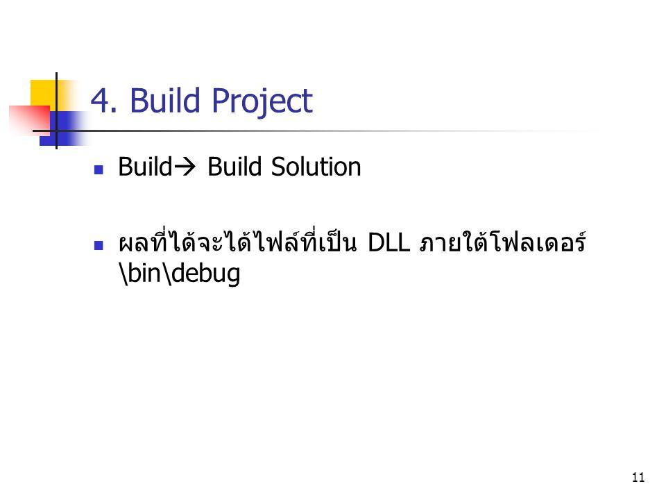 11 4. Build Project Build  Build Solution ผลที่ได้จะได้ไฟล์ที่เป็น DLL ภายใต้โฟลเดอร์ \bin\debug