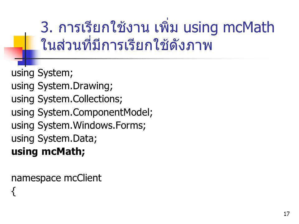 17 3. การเรียกใช้งาน เพิ่ม using mcMath ในส่วนที่มีการเรียกใช้ดังภาพ using System; using System.Drawing; using System.Collections; using System.Compon