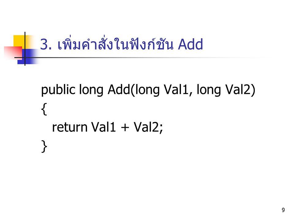 9 3. เพิ่มคำสั่งในฟังก์ชัน Add public long Add(long Val1, long Val2) { return Val1 + Val2; }