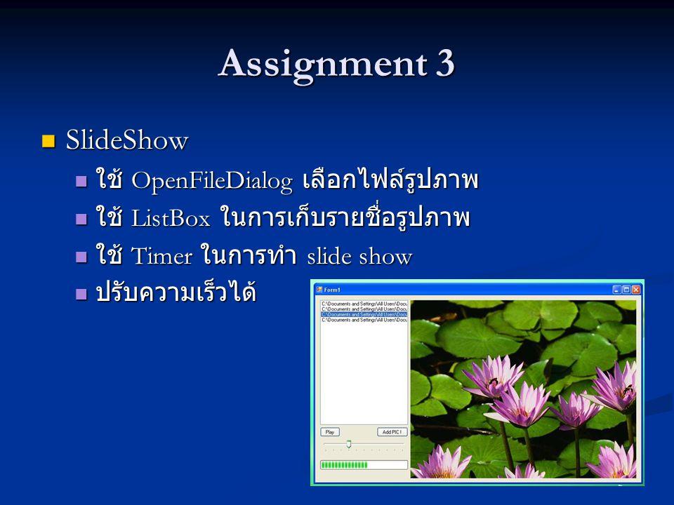 Assignment 3 SlideShow SlideShow ใช้ OpenFileDialog เลือกไฟล์รูปภาพ ใช้ OpenFileDialog เลือกไฟล์รูปภาพ ใช้ ListBox ในการเก็บรายชื่อรูปภาพ ใช้ ListBox ในการเก็บรายชื่อรูปภาพ ใช้ Timer ในการทำ slide show ใช้ Timer ในการทำ slide show ปรับความเร็วได้ ปรับความเร็วได้