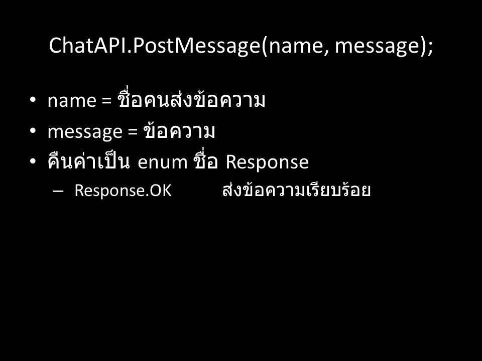 ChatAPI.PostMessage(name, message); name = ชื่อคนส่งข้อความ message = ข้อความ คืนค่าเป็น enum ชื่อ Response – Response.OK ส่งข้อความเรียบร้อย