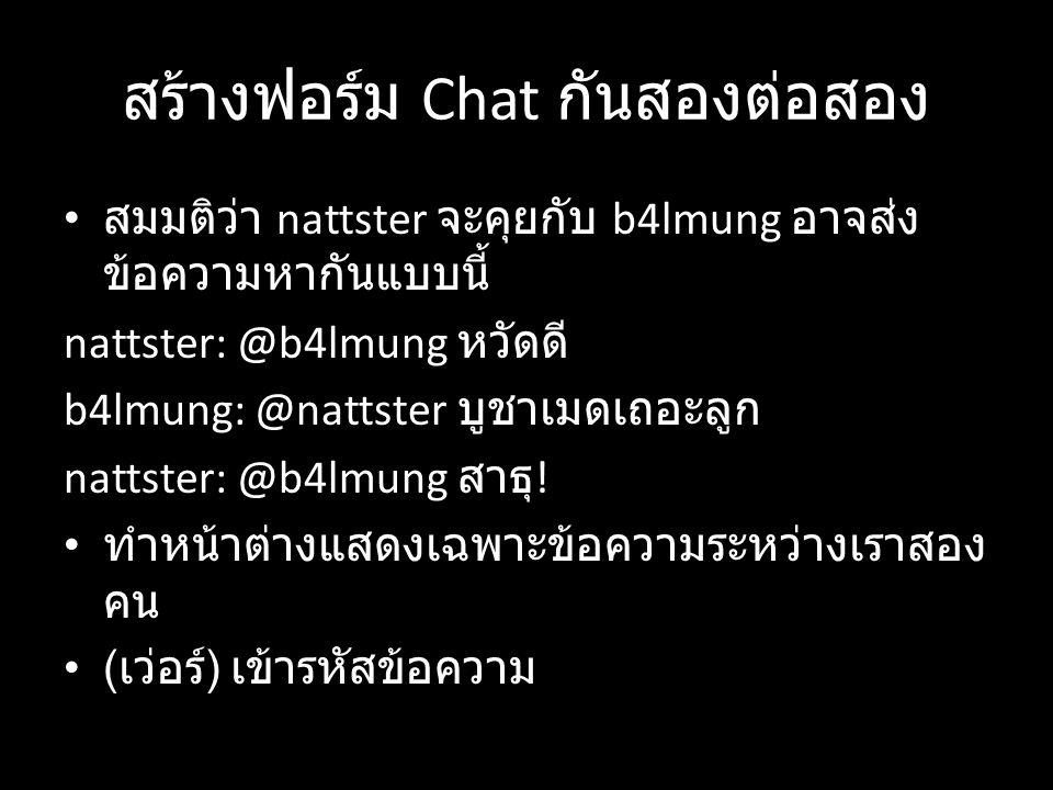 สร้างฟอร์ม Chat กันสองต่อสอง สมมติว่า nattster จะคุยกับ b4lmung อาจส่ง ข้อความหากันแบบนี้ nattster: @b4lmung หวัดดี b4lmung: @nattster บูชาเมดเถอะลูก