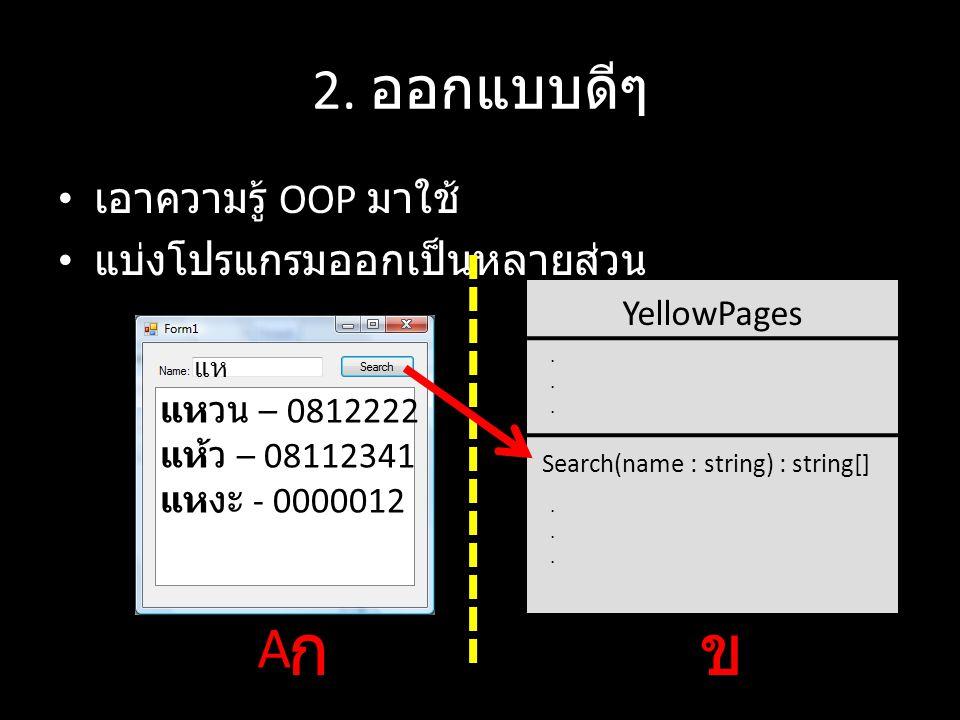 เอาความรู้ OOP มาใช้ แบ่งโปรแกรมออกเป็นหลายส่วน 2. ออกแบบดีๆ YellowPages...... Search(name : string) : string[]...... กข A แห แหวน – 0812222 แห้ว – 08