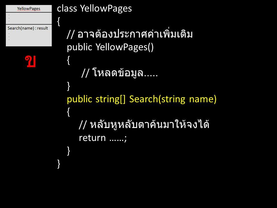 class YellowPages { // อาจต้องประกาศค่าเพิ่มเติม public YellowPages() { // โหลดข้อมูล..... } public string[] Search(string name) { // หลับหูหลับตาค้นม