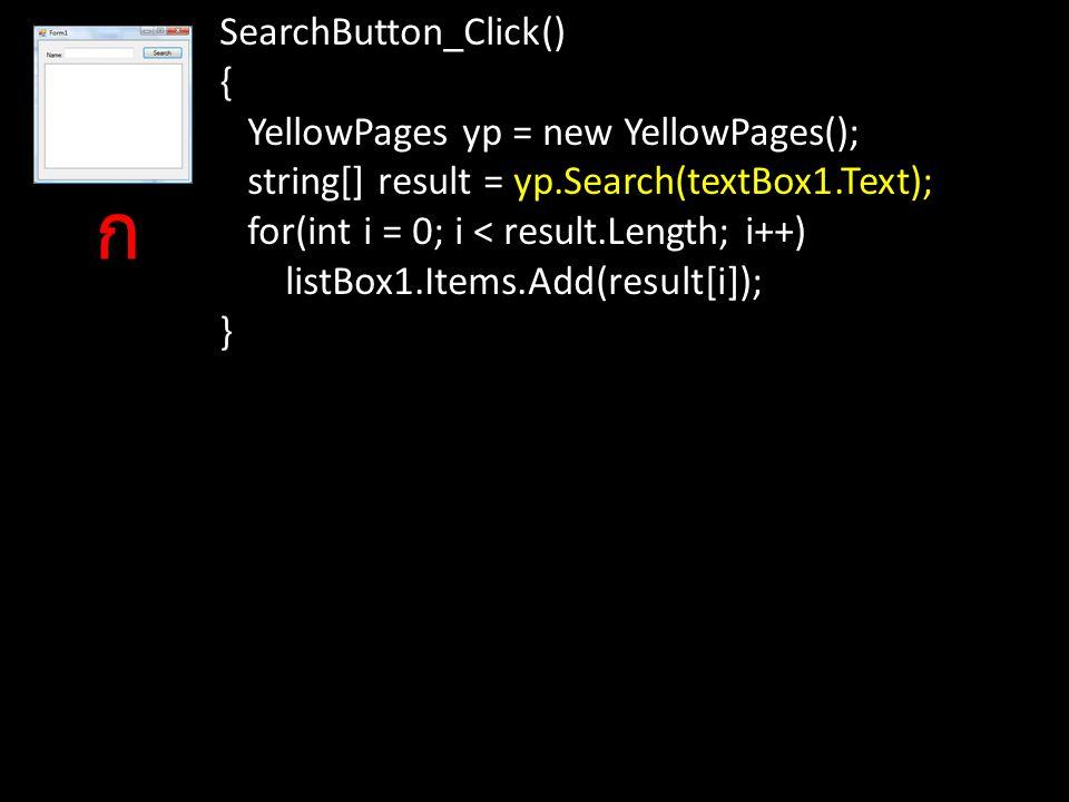 SearchButton_Click() { YellowPages yp = new YellowPages(); string[] result = yp.Search(textBox1.Text); for(int i = 0; i < result.Length; i++) listBox1.Items.Add(result[i]); } ก