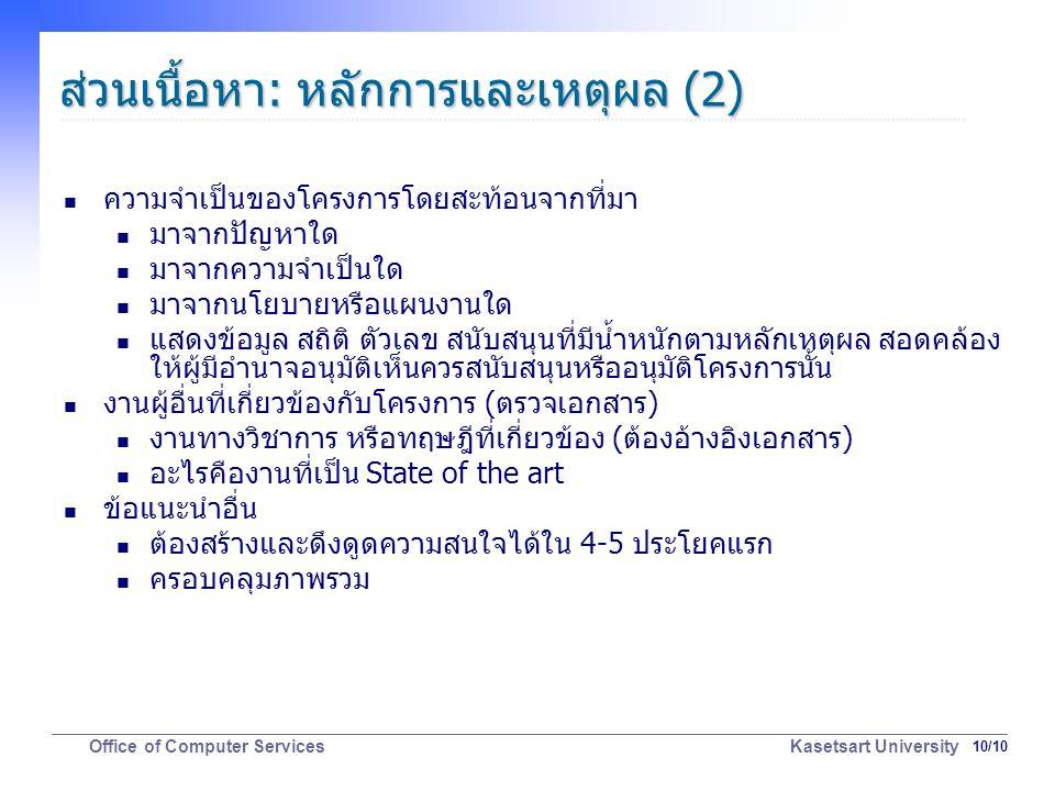 10/10 Office of Computer Services Kasetsart University ส่วนเนื้อหา: หลักการและเหตุผล (2) ความจำเป็นของโครงการโดยสะท้อนจากที่มา มาจากปัญหาใด มาจากความจำเป็นใด มาจากนโยบายหรือแผนงานใด แสดงข้อมูล สถิติ ตัวเลข สนับสนุนที่มีน้ำหนักตามหลักเหตุผล สอดคล้อง ให้ผู้มีอำนาจอนุมัติเห็นควรสนับสนุนหรืออนุมัติโครงการนั้น งานผู้อื่นที่เกี่ยวข้องกับโครงการ (ตรวจเอกสาร) งานทางวิชาการ หรือทฤษฎีที่เกี่ยวข้อง (ต้องอ้างอิงเอกสาร) อะไรคืองานที่เป็น State of the art ข้อแนะนำอื่น ต้องสร้างและดึงดูดความสนใจได้ใน 4-5 ประโยคแรก ครอบคลุมภาพรวม