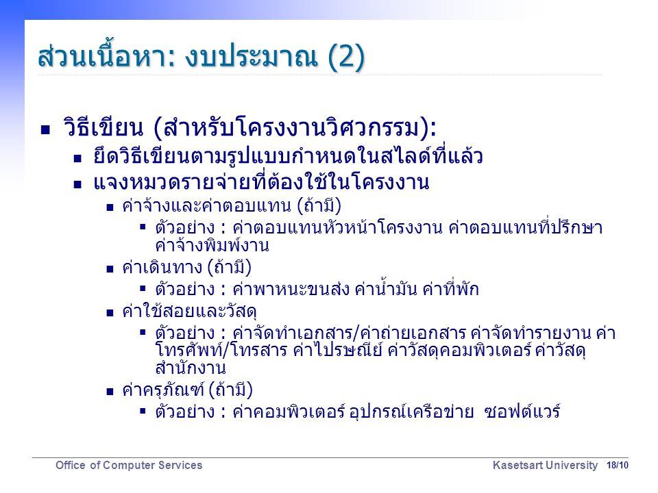 18/10 Office of Computer Services Kasetsart University ส่วนเนื้อหา: งบประมาณ (2) วิธีเขียน (สำหรับโครงงานวิศวกรรม): ยึดวิธีเขียนตามรูปแบบกำหนดในสไลด์ที่แล้ว แจงหมวดรายจ่ายที่ต้องใช้ในโครงงาน ค่าจ้างและค่าตอบแทน (ถ้ามี)  ตัวอย่าง : ค่าตอบแทนหัวหน้าโครงงาน ค่าตอบแทนที่ปรึกษา ค่าจ้างพิมพ์งาน ค่าเดินทาง (ถ้ามี)  ตัวอย่าง : ค่าพาหนะขนส่ง ค่าน้ำมัน ค่าที่พัก ค่าใช้สอยและวัสดุ  ตัวอย่าง : ค่าจัดทำเอกสาร/ค่าถ่ายเอกสาร ค่าจัดทำรายงาน ค่า โทรศัพท์/โทรสาร ค่าไปรษณีย์ ค่าวัสดุคอมพิวเตอร์ ค่าวัสดุ สำนักงาน ค่าครุภัณฑ์ (ถ้ามี)  ตัวอย่าง : ค่าคอมพิวเตอร์ อุปกรณ์เครือข่าย ซอฟต์แวร์
