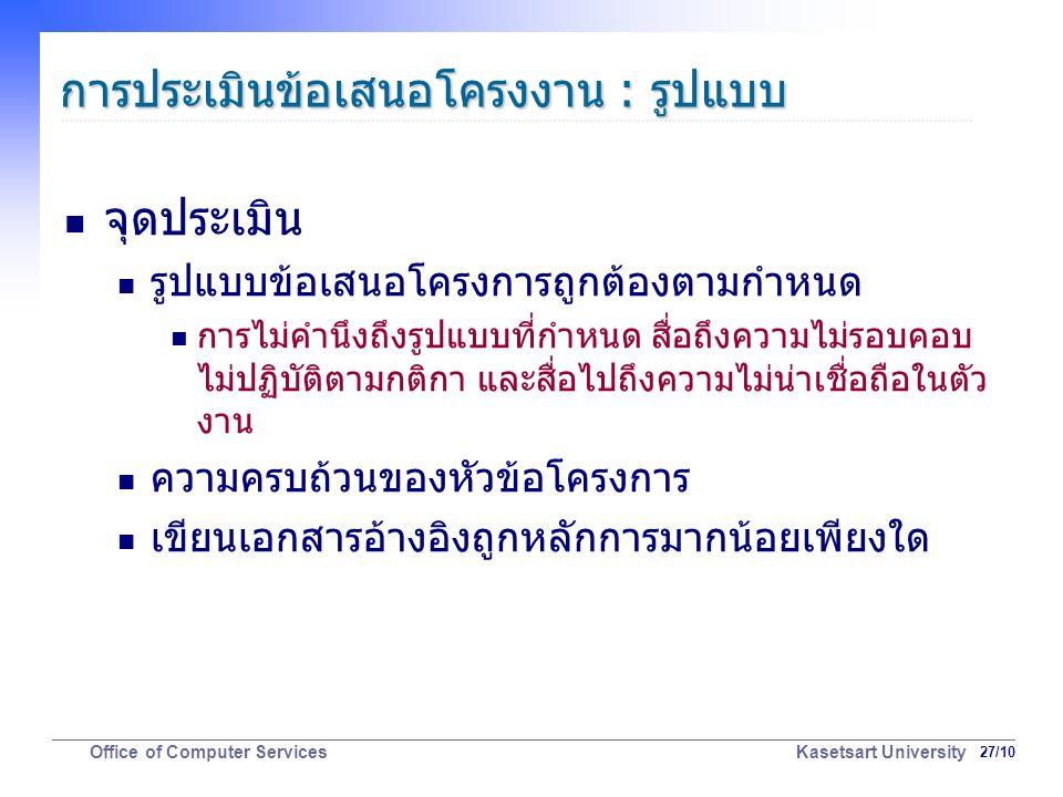 27/10 Office of Computer Services Kasetsart University การประเมินข้อเสนอโครงงาน : รูปแบบ จุดประเมิน รูปแบบข้อเสนอโครงการถูกต้องตามกำหนด การไม่คำนึงถึงรูปแบบที่กำหนด สื่อถึงความไม่รอบคอบ ไม่ปฏิบัติตามกติกา และสื่อไปถึงความไม่น่าเชื่อถือในตัว งาน ความครบถ้วนของหัวข้อโครงการ เขียนเอกสารอ้างอิงถูกหลักการมากน้อยเพียงใด