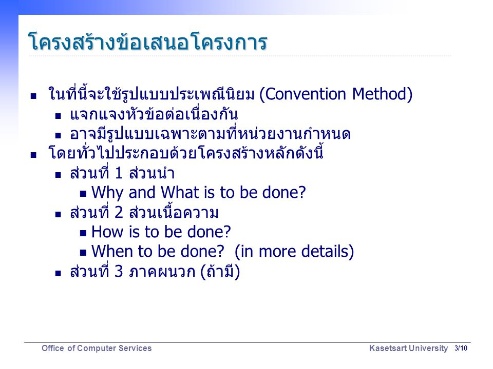 3/10 Office of Computer Services Kasetsart University โครงสร้างข้อเสนอโครงการ ในที่นี้จะใช้รูปแบบประเพณีนิยม (Convention Method) แจกแจงหัวข้อต่อเนื่องกัน อาจมีรูปแบบเฉพาะตามที่หน่วยงานกำหนด โดยทั่วไปประกอบด้วยโครงสร้างหลักดังนี้ ส่วนที่ 1 ส่วนนำ Why and What is to be done.