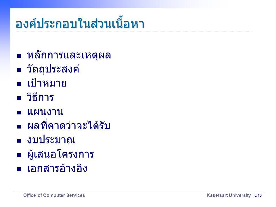 19/10 Office of Computer Services Kasetsart University องค์ประกอบในส่วนเนื้อหา: ผู้เสนอโครงงาน (1) ประเด็นสำคัญ ระบุตัวบุคคลเพื่อให้ตรวจสอบได้ว่าผู้เสนอโครงงานมี ประสบการณ์ ความสามารถ และคุณสมบัติเหมาะสม วิธีเขียน ชื่อผู้เสนอโครงงานและสังกัด พร้อมวุฒิการศึกษา และ ตำแหน่งหน้าที่ หากเป็นคณะทำงานต้องระบุ ชื่อหัวหน้าโครงการและผู้ ประสานงานโครงการ ชื่อที่ปรึกษา หรือคณะที่ปรึกษาและสังกัด พร้อมวุฒิ การศึกษา และตำแหน่งหน้าที่