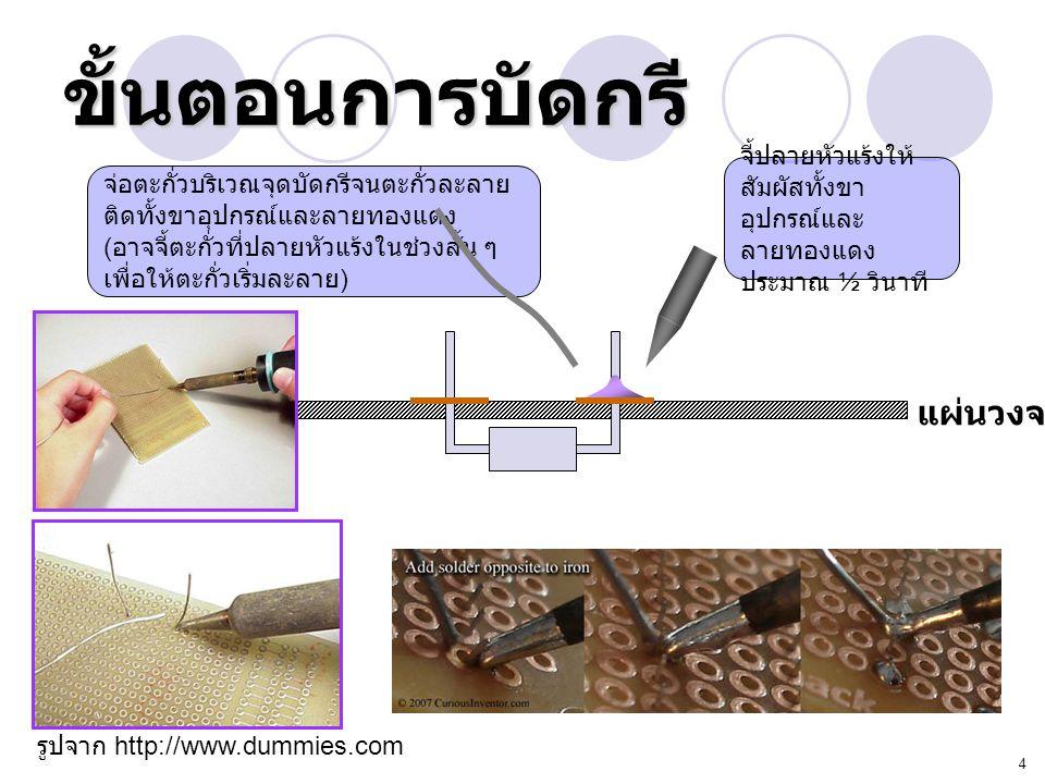 4 ขั้นตอนการบัดกรี แผ่นวงจร จี้ปลายหัวแร้งให้ สัมผัสทั้งขา อุปกรณ์และ ลายทองแดง ประมาณ ½ วินาที จ่อตะกั่วบริเวณจุดบัดกรีจนตะกั่วละลาย ติดทั้งขาอุปกรณ์
