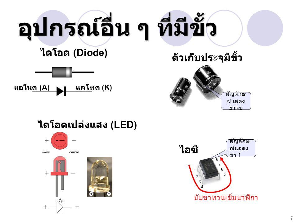 7 อุปกรณ์อื่น ๆ ที่มีขั้ว แอโนด (A) แคโทด (K) ไดโอด (Diode) ไดโอดเปล่งแสง (LED) ตัวเก็บประจุมีขั้ว สัญลักษ ณ์แสดง ขาลบ ไอซี สัญลักษ ณ์แสดง ขา 1 1 2 3