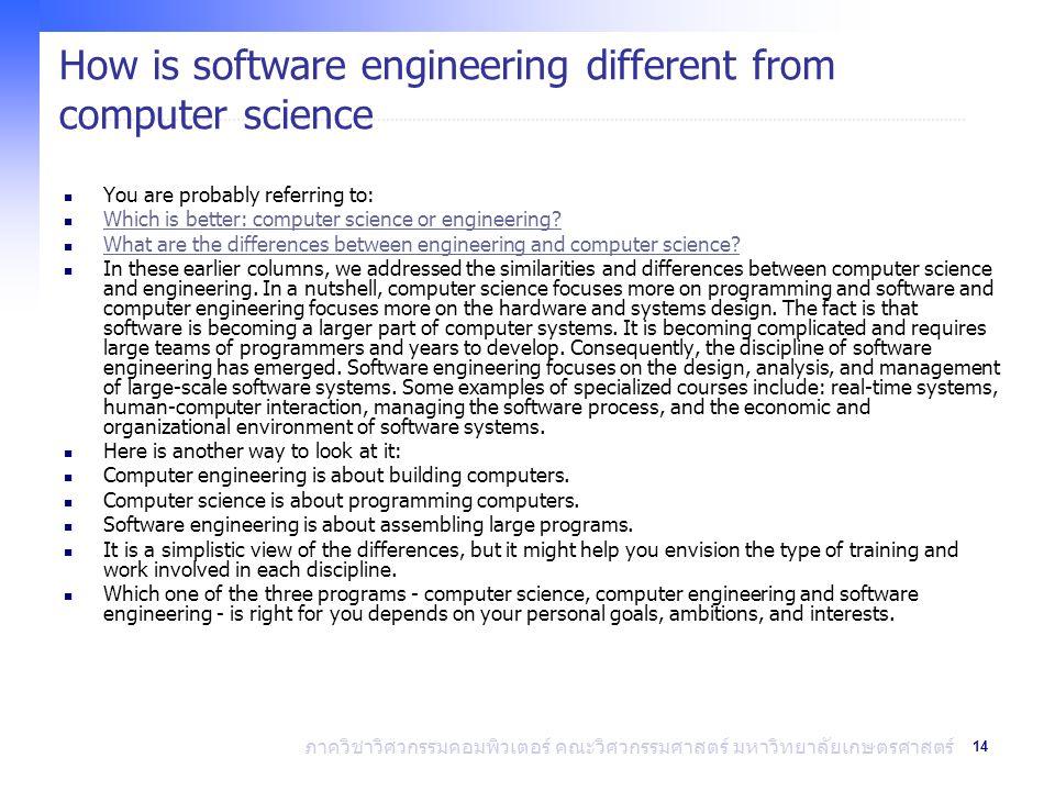 14 ภาควิชาวิศวกรรมคอมพิวเตอร์ คณะวิศวกรรมศาสตร์ มหาวิทยาลัยเกษตรศาสตร์ How is software engineering different from computer science You are probably referring to: Which is better: computer science or engineering.