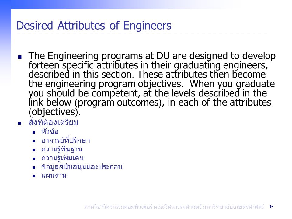 16 ภาควิชาวิศวกรรมคอมพิวเตอร์ คณะวิศวกรรมศาสตร์ มหาวิทยาลัยเกษตรศาสตร์ Desired Attributes of Engineers The Engineering programs at DU are designed to develop forteen specific attributes in their graduating engineers, described in this section.