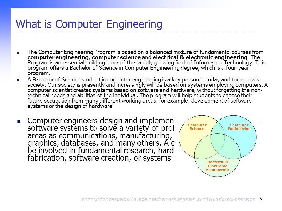 5 ภาควิชาวิศวกรรมคอมพิวเตอร์ คณะวิศวกรรมศาสตร์ มหาวิทยาลัยเกษตรศาสตร์ What is Computer Engineering The Computer Engineering Program is based on a balanced mixture of fundamental courses from computer engineering, computer science and electrical & electronic engineering.