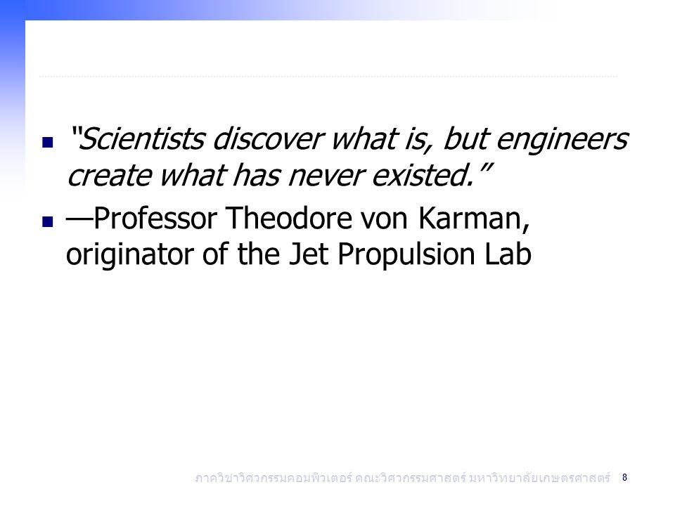 8 ภาควิชาวิศวกรรมคอมพิวเตอร์ คณะวิศวกรรมศาสตร์ มหาวิทยาลัยเกษตรศาสตร์ Scientists discover what is, but engineers create what has never existed. —Professor Theodore von Karman, originator of the Jet Propulsion Lab