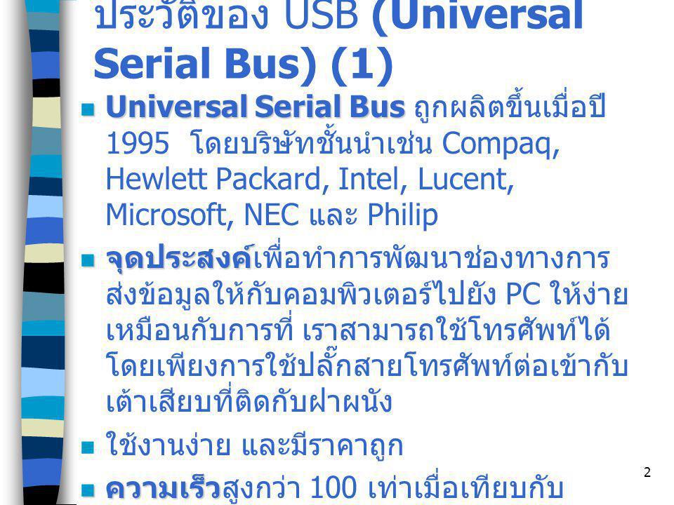 2 ประวัติของ USB (Universal Serial Bus) (1) Universal Serial Bus Universal Serial Bus ถูกผลิตขึ้นเมื่อปี 1995 โดยบริษัทชั้นนำเช่น Compaq, Hewlett Packard, Intel, Lucent, Microsoft, NEC และ Philip จุดประสงค์ จุดประสงค์เพื่อทำการพัฒนาช่องทางการ ส่งข้อมูลให้กับคอมพิวเตอร์ไปยัง PC ให้ง่าย เหมือนกับการที่ เราสามารถใช้โทรศัพท์ได้ โดยเพียงการใช้ปลั๊กสายโทรศัพท์ต่อเข้ากับ เต้าเสียบที่ติดกับฝาผนัง ใช้งานง่าย และมีราคาถูก ความเร็ว ความเร็วสูงกว่า 100 เท่าเมื่อเทียบกับ serial port สนับสนุนการเชื่อม สนับสนุนการเชื่อมต่ออุปกรณ์หลายๆ ตัว เช่น printer scanner