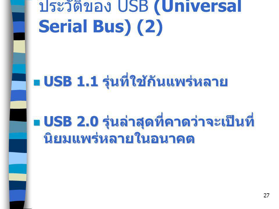 27 ประวัติของ USB (Universal Serial Bus) (2) USB 1.1 รุ่นที่ใช้กันแพร่หลาย USB 1.1 รุ่นที่ใช้กันแพร่หลาย USB 2.0 รุ่นล่าสุดที่คาดว่าจะเป็นที่ นิยมแพร่หลายในอนาคต USB 2.0 รุ่นล่าสุดที่คาดว่าจะเป็นที่ นิยมแพร่หลายในอนาคต