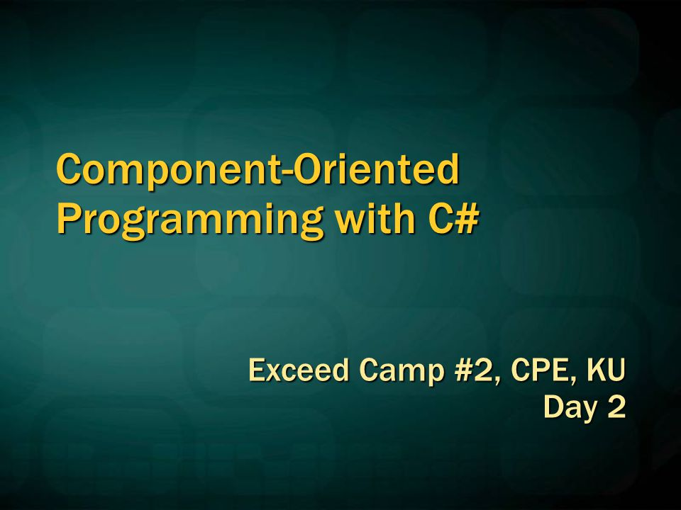Component-Oriented Programming with C# Exceed Camp #2, CPE, KU Day 2