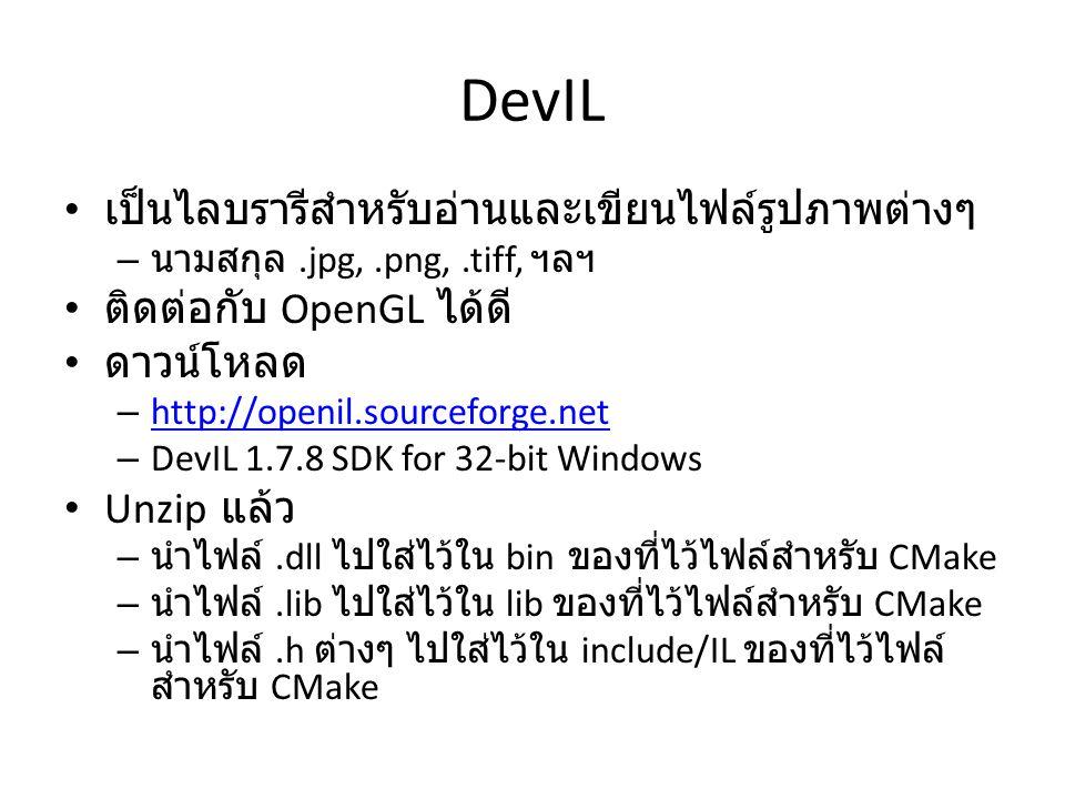 DevIL เป็นไลบรารีสำหรับอ่านและเขียนไฟล์รูปภาพต่างๆ – นามสกุล.jpg,.png,.tiff, ฯลฯ ติดต่อกับ OpenGL ได้ดี ดาวน์โหลด – http://openil.sourceforge.net http://openil.sourceforge.net – DevIL 1.7.8 SDK for 32-bit Windows Unzip แล้ว – นำไฟล์.dll ไปใส่ไว้ใน bin ของที่ไว้ไฟล์สำหรับ CMake – นำไฟล์.lib ไปใส่ไว้ใน lib ของที่ไว้ไฟล์สำหรับ CMake – นำไฟล์.h ต่างๆ ไปใส่ไว้ใน include/IL ของที่ไว้ไฟล์ สำหรับ CMake