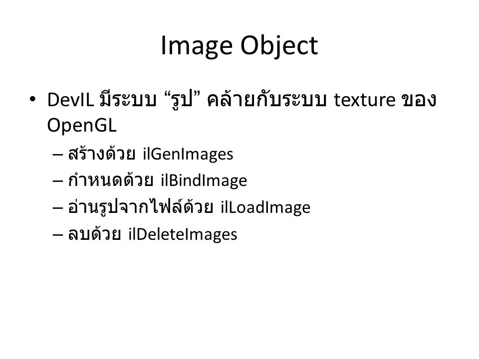 Image Object DevIL มีระบบ รูป คล้ายกับระบบ texture ของ OpenGL – สร้างด้วย ilGenImages – กำหนดด้วย ilBindImage – อ่านรูปจากไฟล์ด้วย ilLoadImage – ลบด้วย ilDeleteImages