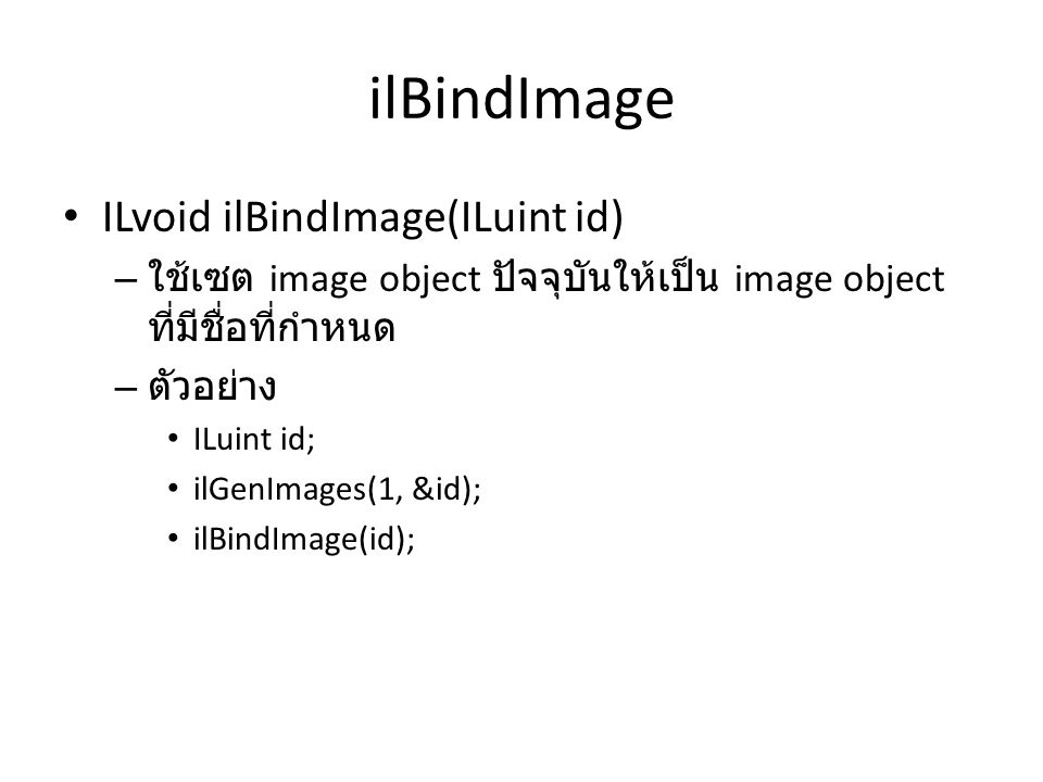 ilBindImage ILvoid ilBindImage(ILuint id) – ใช้เซต image object ปัจจุบันให้เป็น image object ที่มีชื่อที่กำหนด – ตัวอย่าง ILuint id; ilGenImages(1, &i