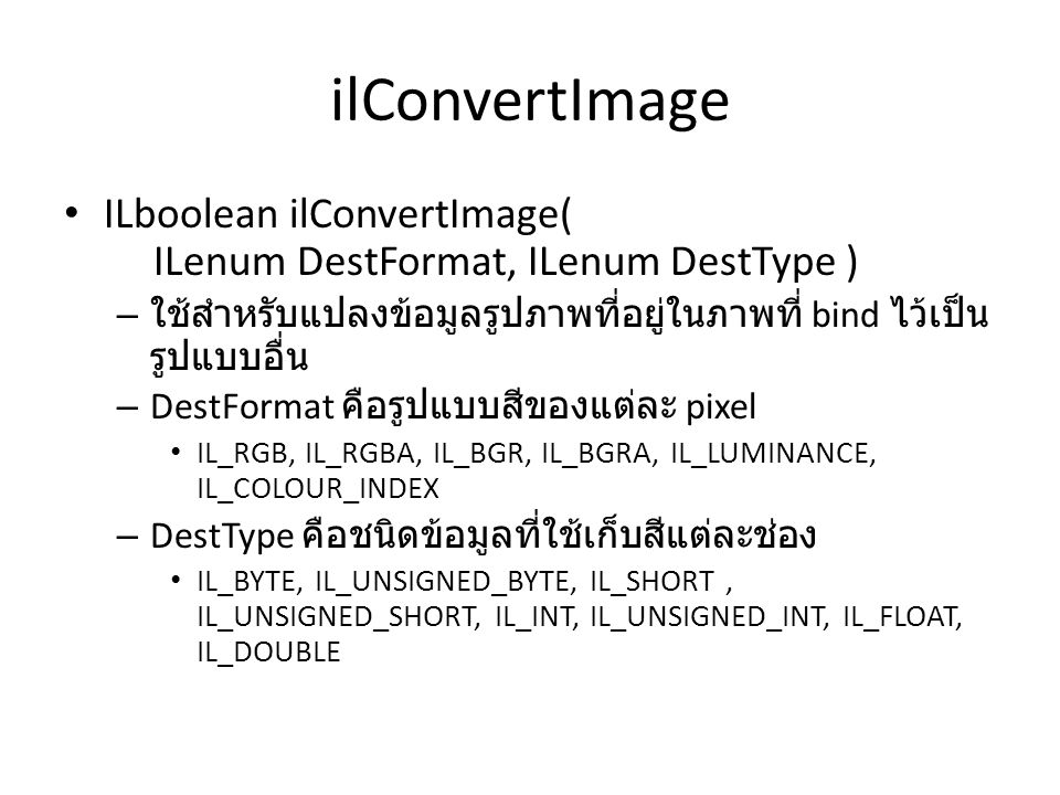 ilConvertImage ILboolean ilConvertImage( ILenum DestFormat, ILenum DestType ) – ใช้สำหรับแปลงข้อมูลรูปภาพที่อยู่ในภาพที่ bind ไว้เป็น รูปแบบอื่น – DestFormat คือรูปแบบสีของแต่ละ pixel IL_RGB, IL_RGBA, IL_BGR, IL_BGRA, IL_LUMINANCE, IL_COLOUR_INDEX – DestType คือชนิดข้อมูลที่ใช้เก็บสีแต่ละช่อง IL_BYTE, IL_UNSIGNED_BYTE, IL_SHORT, IL_UNSIGNED_SHORT, IL_INT, IL_UNSIGNED_INT, IL_FLOAT, IL_DOUBLE