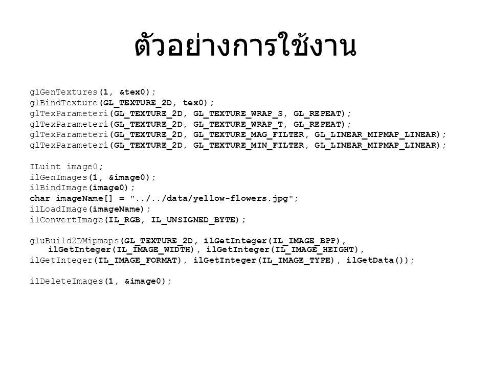 ตัวอย่างการใช้งาน glGenTextures(1, &tex0); glBindTexture(GL_TEXTURE_2D, tex0); glTexParameteri(GL_TEXTURE_2D, GL_TEXTURE_WRAP_S, GL_REPEAT); glTexParameteri(GL_TEXTURE_2D, GL_TEXTURE_WRAP_T, GL_REPEAT); glTexParameteri(GL_TEXTURE_2D, GL_TEXTURE_MAG_FILTER, GL_LINEAR_MIPMAP_LINEAR); glTexParameteri(GL_TEXTURE_2D, GL_TEXTURE_MIN_FILTER, GL_LINEAR_MIPMAP_LINEAR); ILuint image0; ilGenImages(1, &image0); ilBindImage(image0); char imageName[] = ../../data/yellow-flowers.jpg ; ilLoadImage(imageName); ilConvertImage(IL_RGB, IL_UNSIGNED_BYTE); gluBuild2DMipmaps(GL_TEXTURE_2D, ilGetInteger(IL_IMAGE_BPP), ilGetInteger(IL_IMAGE_WIDTH), ilGetInteger(IL_IMAGE_HEIGHT), ilGetInteger(IL_IMAGE_FORMAT), ilGetInteger(IL_IMAGE_TYPE), ilGetData()); ilDeleteImages(1, &image0);