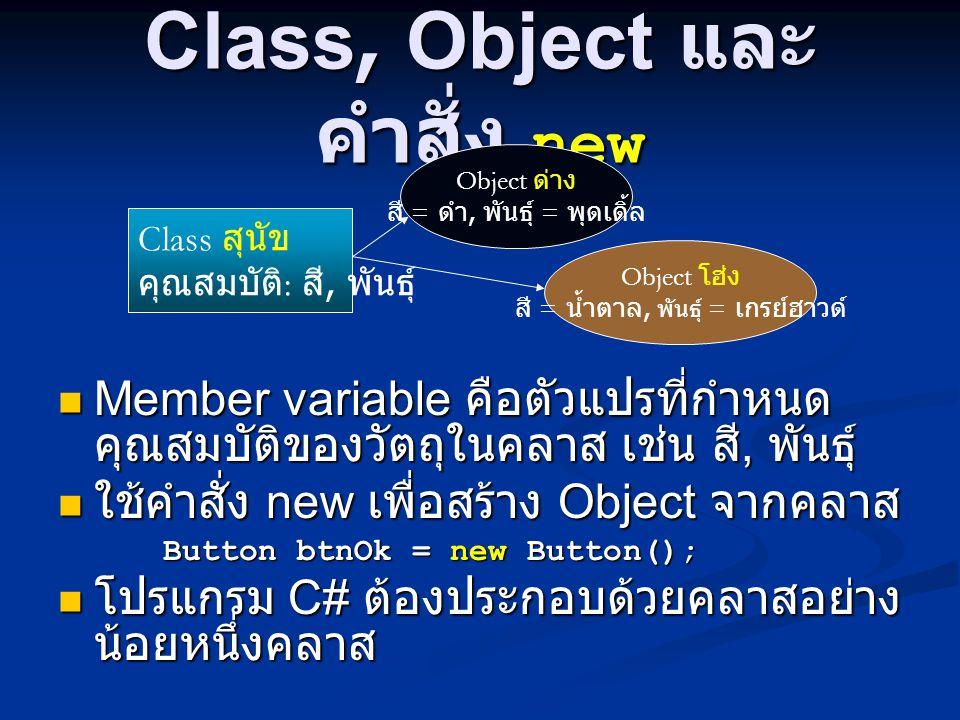 Class, Object และ คำสั่ง new Member variable คือตัวแปรที่กำหนด คุณสมบัติของวัตถุในคลาส เช่น สี, พันธุ์ Member variable คือตัวแปรที่กำหนด คุณสมบัติของวัตถุในคลาส เช่น สี, พันธุ์ ใช้คำสั่ง new เพื่อสร้าง Object จากคลาส ใช้คำสั่ง new เพื่อสร้าง Object จากคลาส Button btnOk = new Button(); Button btnOk = new Button(); โปรแกรม C# ต้องประกอบด้วยคลาสอย่าง น้อยหนึ่งคลาส โปรแกรม C# ต้องประกอบด้วยคลาสอย่าง น้อยหนึ่งคลาส Class สุนัข คุณสมบัติ : สี, พันธุ์ Object ด่าง สี = ดำ, พันธุ์ = พุดเดิ้ล Object โฮ่ง สี = น้ำตาล, พันธุ์ = เกรย์ฮาวด์