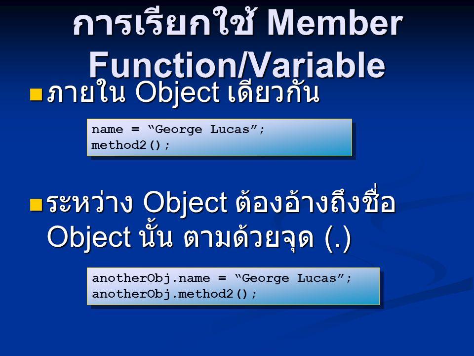 การเรียกใช้ Member Function/Variable ภายใน Object เดียวกัน ภายใน Object เดียวกัน ระหว่าง Object ต้องอ้างถึงชื่อ Object นั้น ตามด้วยจุด (.) ระหว่าง Object ต้องอ้างถึงชื่อ Object นั้น ตามด้วยจุด (.) name = George Lucas ; method2(); name = George Lucas ; method2(); anotherObj.name = George Lucas ; anotherObj.method2(); anotherObj.name = George Lucas ; anotherObj.method2();