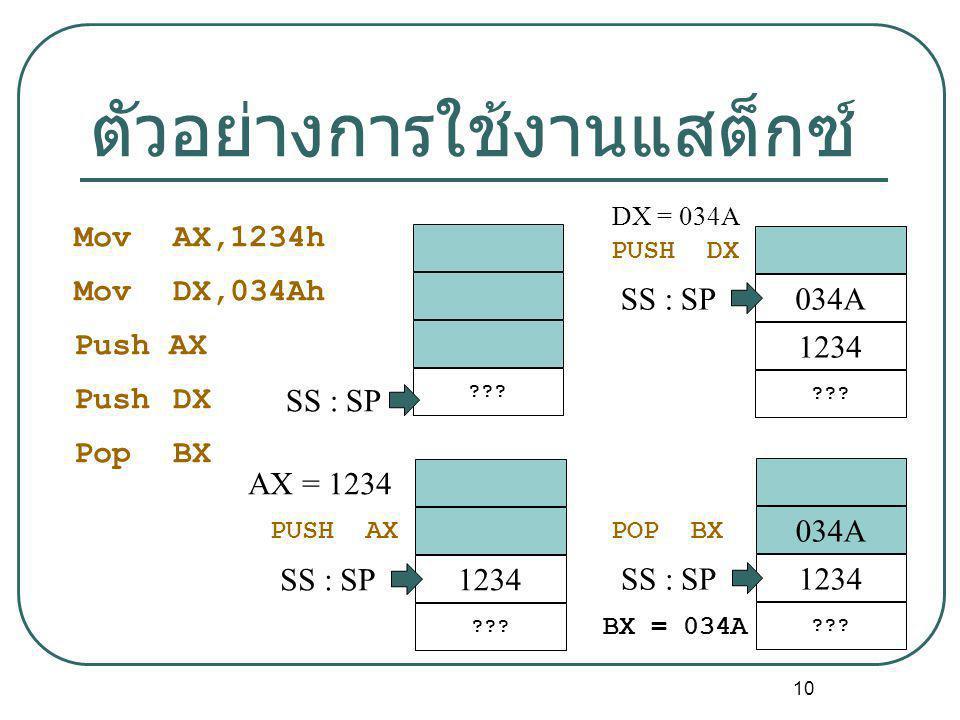 10 ตัวอย่างการใช้งานแสต็กซ์ ??? SS : SP AX = 1234 PUSH AX 1234 ??? SS : SP DX = 034A PUSH DX 034A 1234 ??? SS : SP POP BX 034A 1234 ??? SS : SP BX = 0